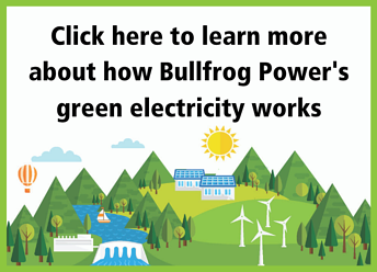Click here to learn more about how Bullfrog Power's green electricity works